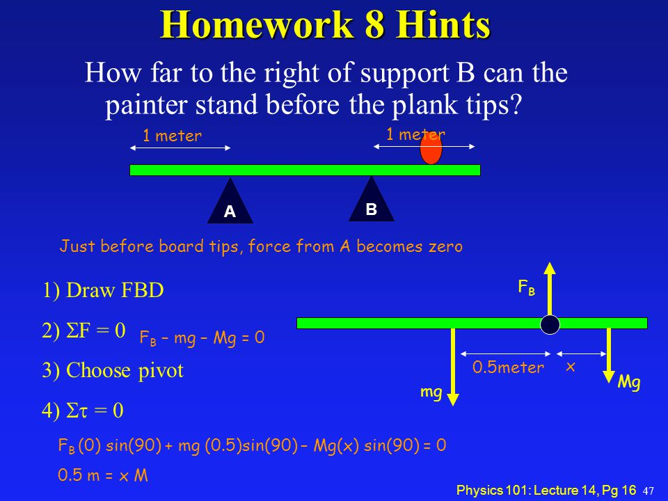 Physics 101: Lecture 14, Pg 16 Homework 8 Hints How far to the right of support B can the painter stand before the plank tips? A B 47 1 meter Just bef
