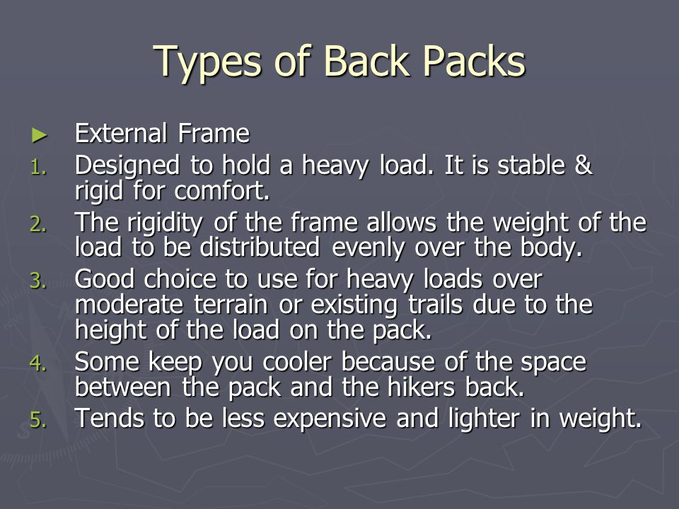 Types of Back Packs ► External Frame 1. Designed to hold a heavy load. It is stable & rigid for comfort. 2. The rigidity of the frame allows the weigh