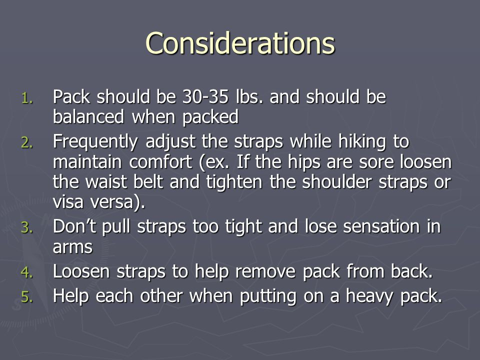 Considerations 1. Pack should be 30-35 lbs. and should be balanced when packed 2. Frequently adjust the straps while hiking to maintain comfort (ex. I