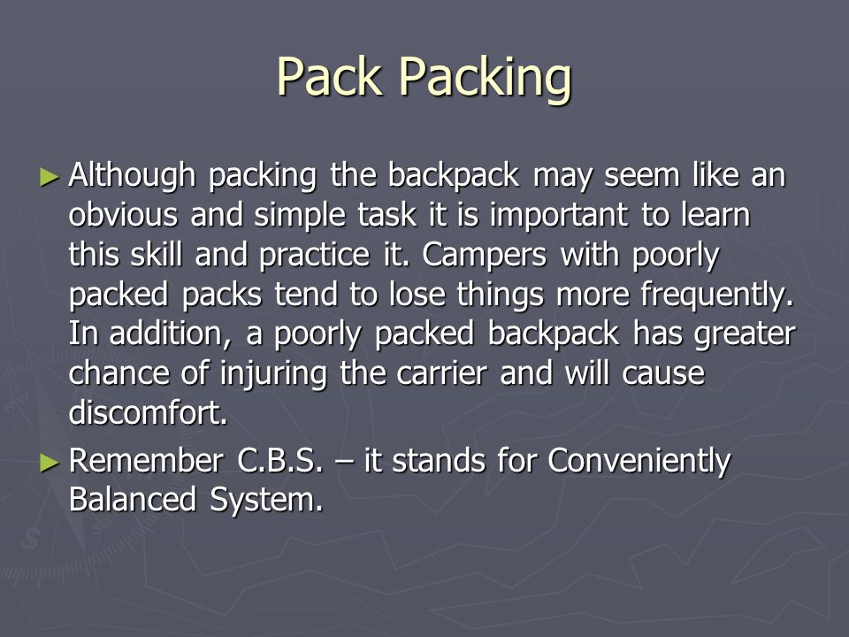 Pack Packing ► Although packing the backpack may seem like an obvious and simple task it is important to learn this skill and practice it.