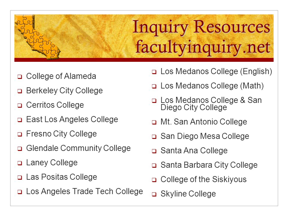 Inquiry Resources facultyinquiry.net  College of Alameda  Berkeley City College  Cerritos College  East Los Angeles College  Fresno City College  Glendale Community College  Laney College  Las Positas College  Los Angeles Trade Tech College  Los Medanos College (English)  Los Medanos College (Math)  Los Medanos College & San Diego City College  Mt.