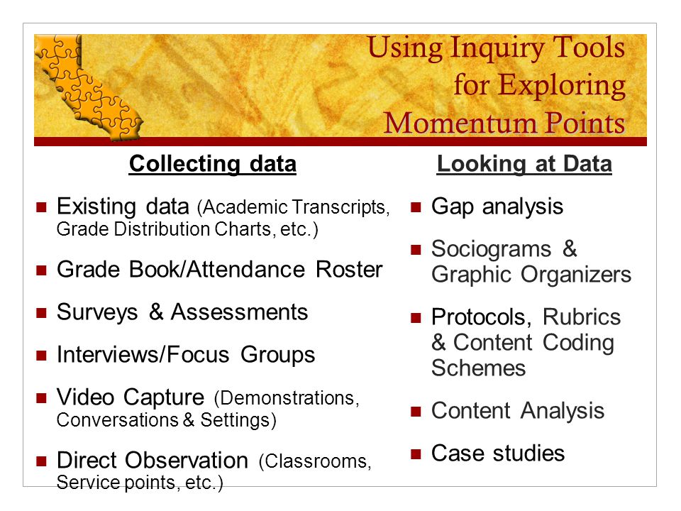 Momentum Points Using Inquiry Tools for Exploring Momentum Points Collecting data Existing data (Academic Transcripts, Grade Distribution Charts, etc.) Grade Book/Attendance Roster Surveys & Assessments Interviews/Focus Groups Video Capture (Demonstrations, Conversations & Settings) Direct Observation (Classrooms, Service points, etc.) Looking at Data Gap analysis Sociograms & Graphic Organizers Protocols, Rubrics & Content Coding Schemes Content Analysis Case studies