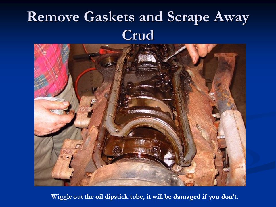 Remove Gaskets and Scrape Away Crud Wiggle out the oil dipstick tube, it will be damaged if you don't.