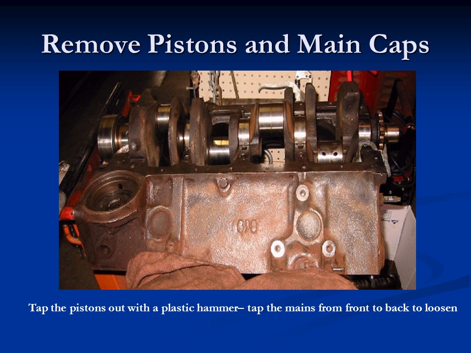 Remove Pistons and Main Caps Tap the pistons out with a plastic hammer– tap the mains from front to back to loosen