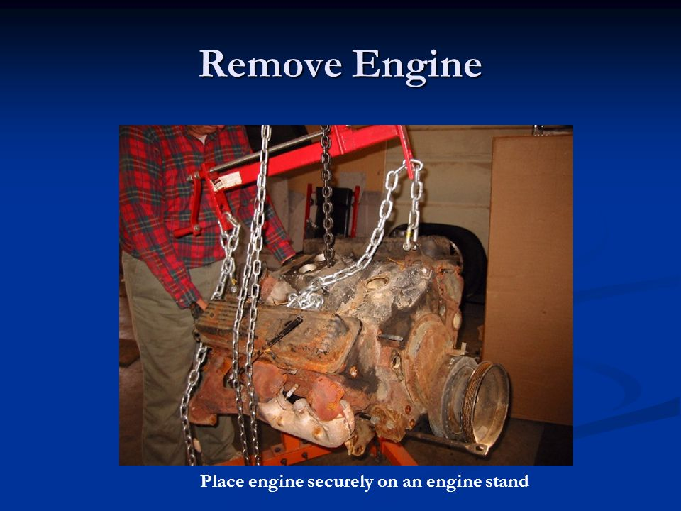 Remove Engine Place engine securely on an engine stand