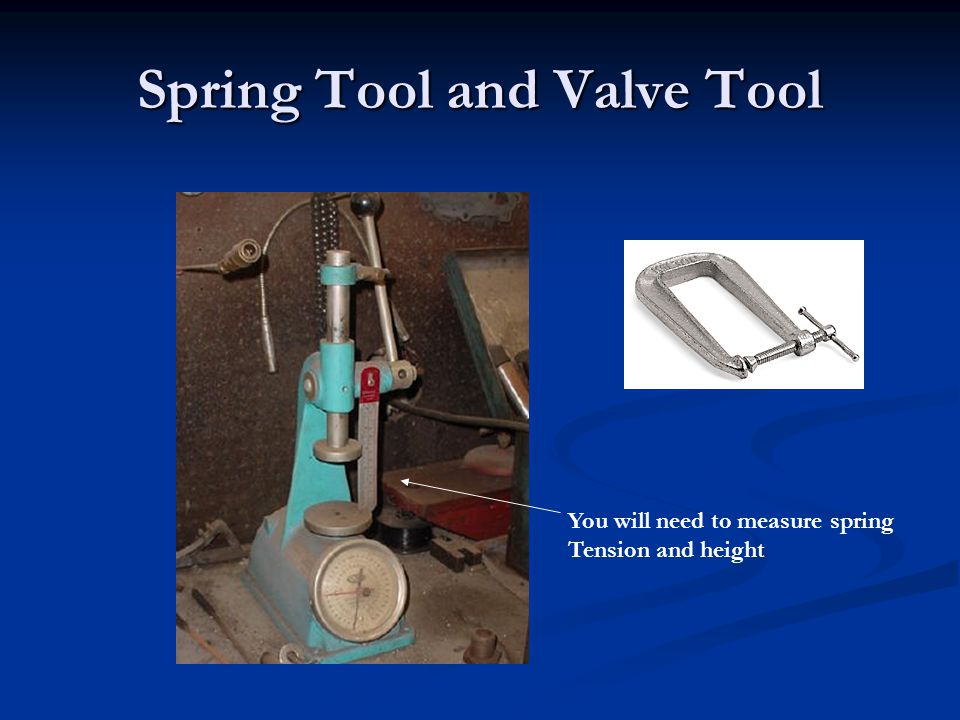 Spring Tool and Valve Tool You will need to measure spring Tension and height