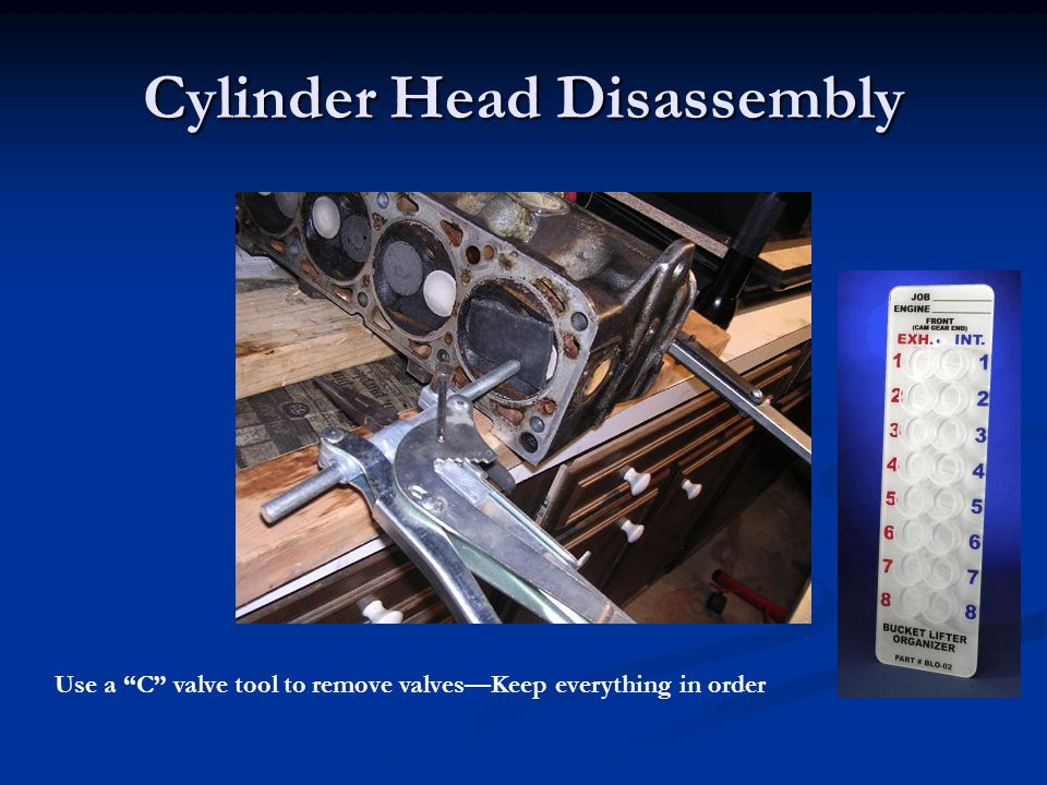 Cylinder Head Disassembly Use a C valve tool to remove valves—Keep everything in order