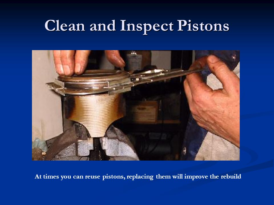 Clean and Inspect Pistons At times you can reuse pistons, replacing them will improve the rebuild