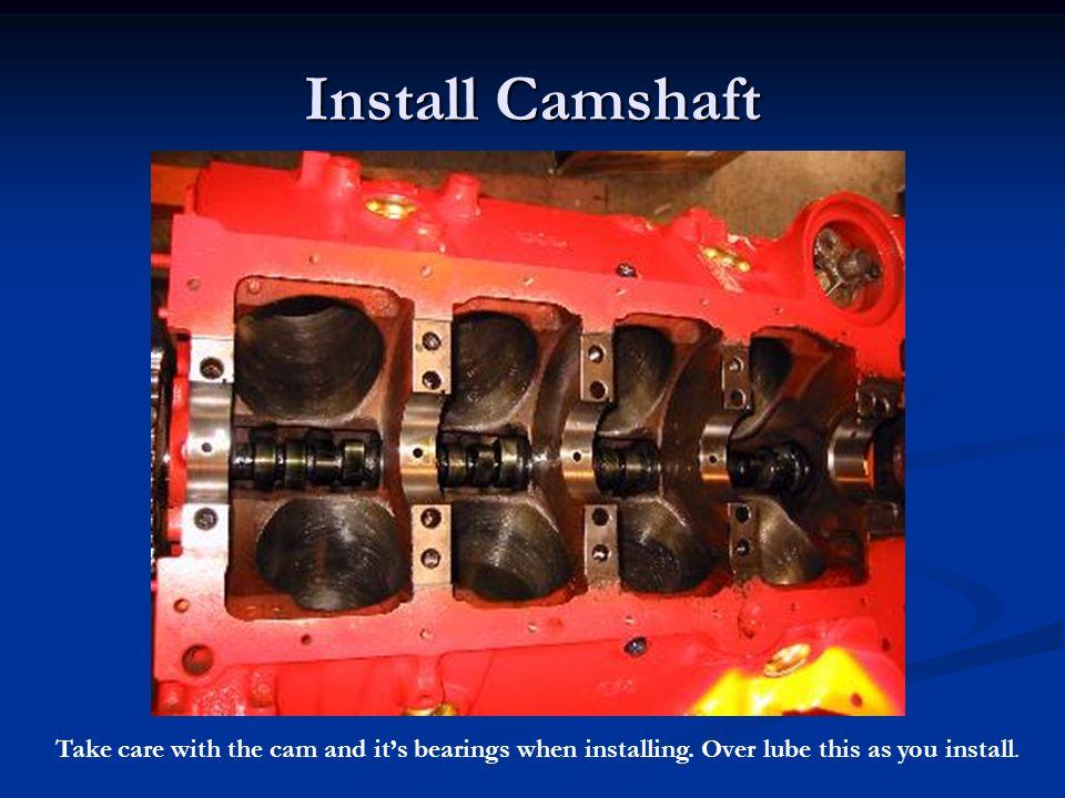 Install Camshaft Take care with the cam and it's bearings when installing.