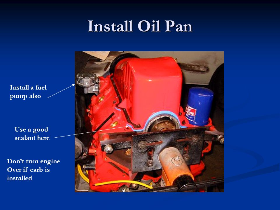 Install Oil Pan Use a good sealant here Don't turn engine Over if carb is installed Install a fuel pump also