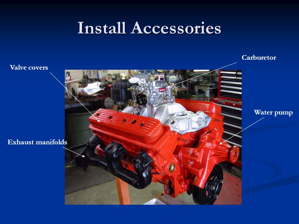 Install Accessories Valve covers Exhaust manifolds Water pump Carburetor