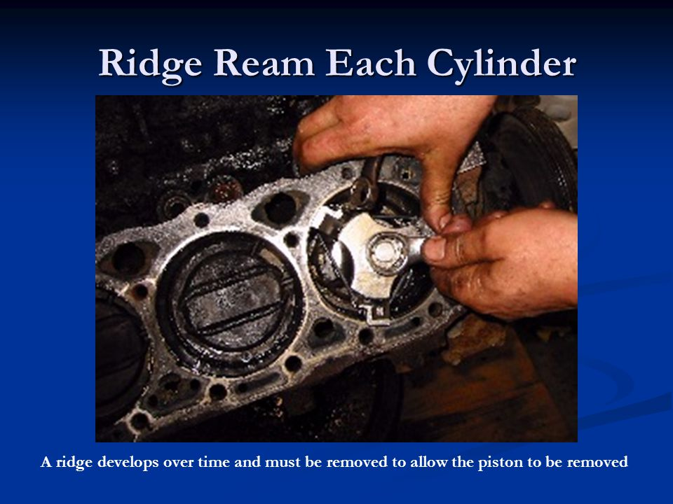 Ridge Ream Each Cylinder A ridge develops over time and must be removed to allow the piston to be removed