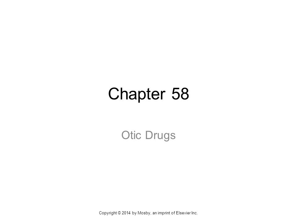 Chapter 58 Otic Drugs Copyright © 2014 by Mosby, an imprint of Elsevier Inc.
