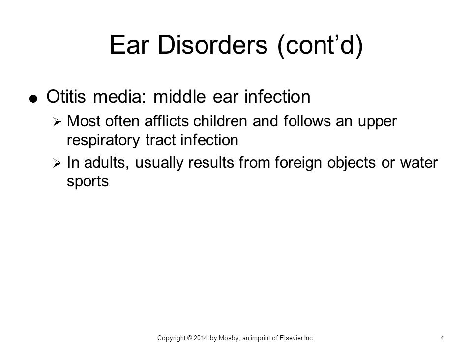  Otitis media: middle ear infection  Most often afflicts children and follows an upper respiratory tract infection  In adults, usually results from foreign objects or water sports Ear Disorders (cont'd) Copyright © 2014 by Mosby, an imprint of Elsevier Inc.4