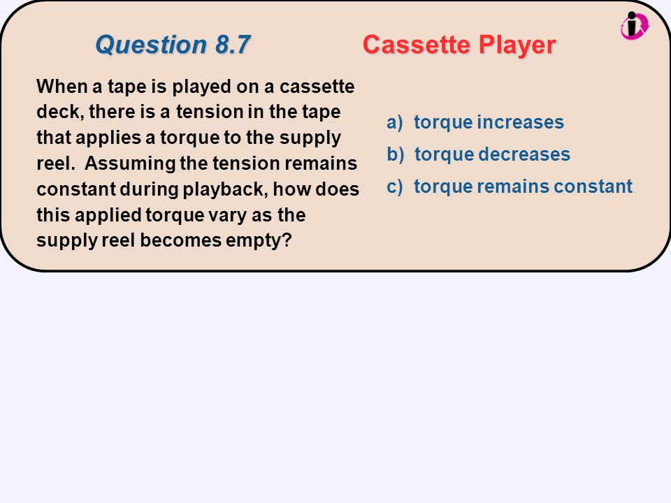 When a tape is played on a cassette deck, there is a tension in the tape that applies a torque to the supply reel. Assuming the tension remains consta