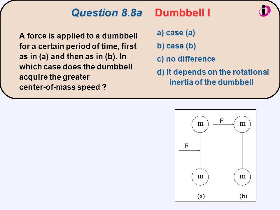 Question 8.8aDumbbell I a) case (a) b) case (b) c) no difference d) it depends on the rotational inertia of the dumbbell A force is applied to a dumbb