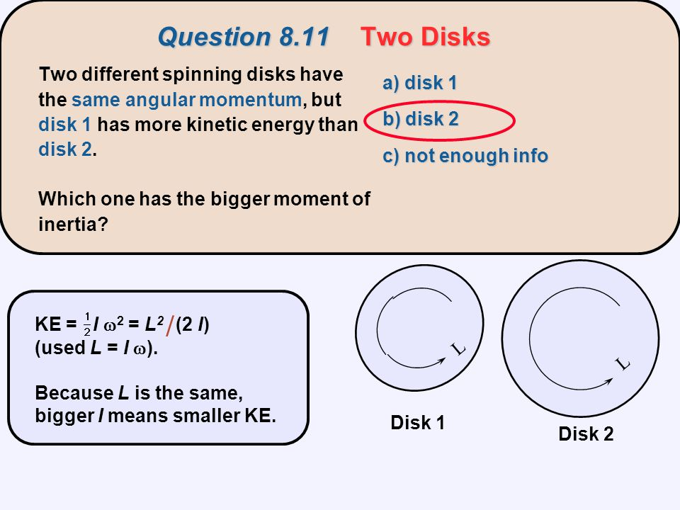 Question 8.11Two Disks Two different spinning disks have the same angular momentum, but disk 1 has more kinetic energy than disk 2. Which one has the