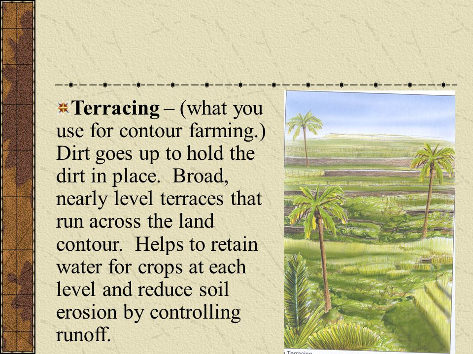 Terracing – (what you use for contour farming.) Dirt goes up to hold the dirt in place. Broad, nearly level terraces that run across the land contour.