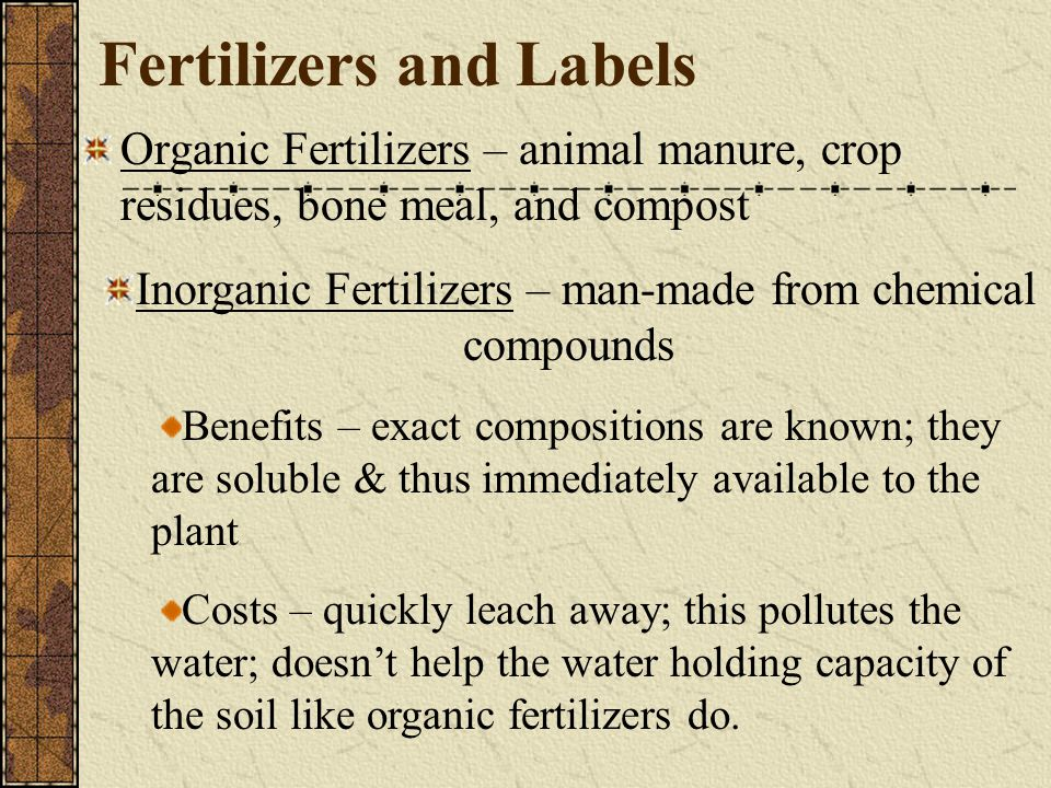 Fertilizers and Labels Organic Fertilizers – animal manure, crop residues, bone meal, and compost Inorganic Fertilizers – man-made from chemical compo
