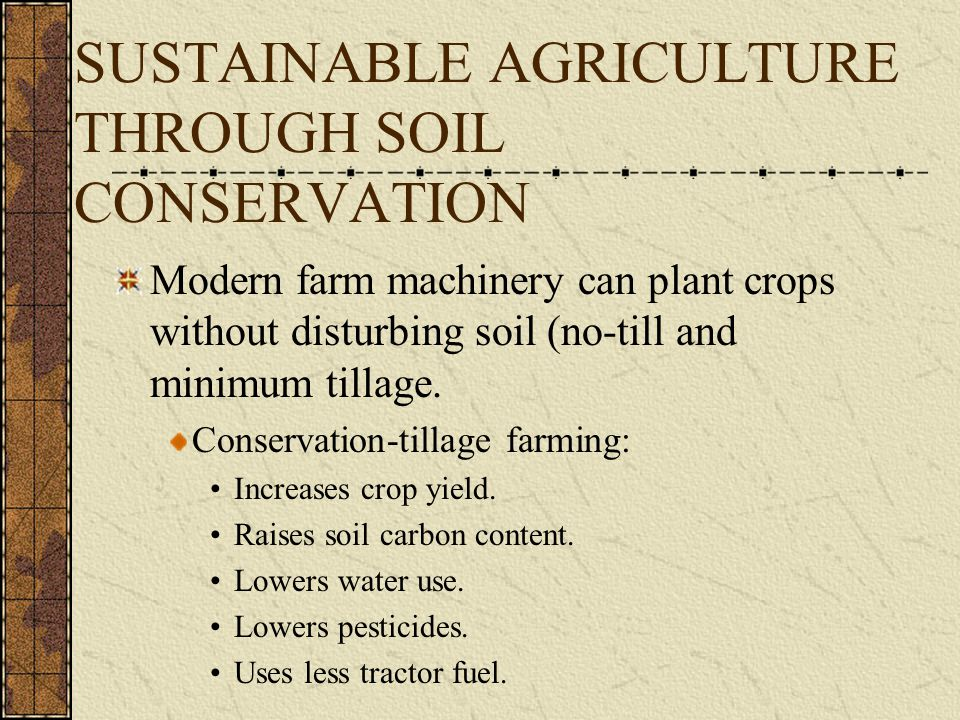 SUSTAINABLE AGRICULTURE THROUGH SOIL CONSERVATION Modern farm machinery can plant crops without disturbing soil (no-till and minimum tillage. Conserva