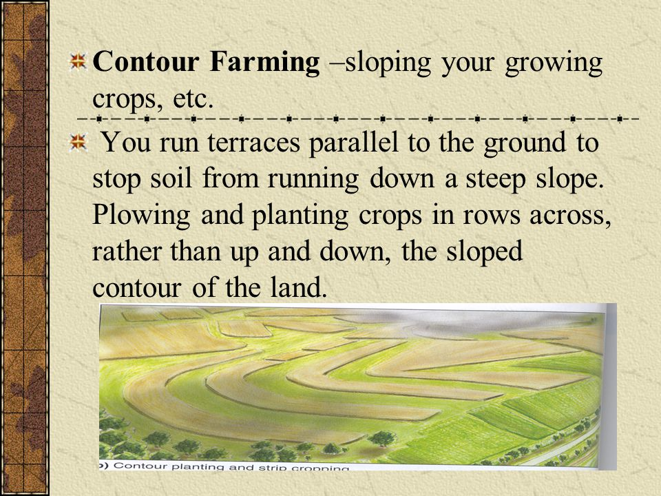 Contour Farming –sloping your growing crops, etc. You run terraces parallel to the ground to stop soil from running down a steep slope. Plowing and pl