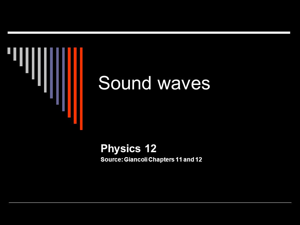 Sound waves Physics 12 Source: Giancoli Chapters 11 and 12