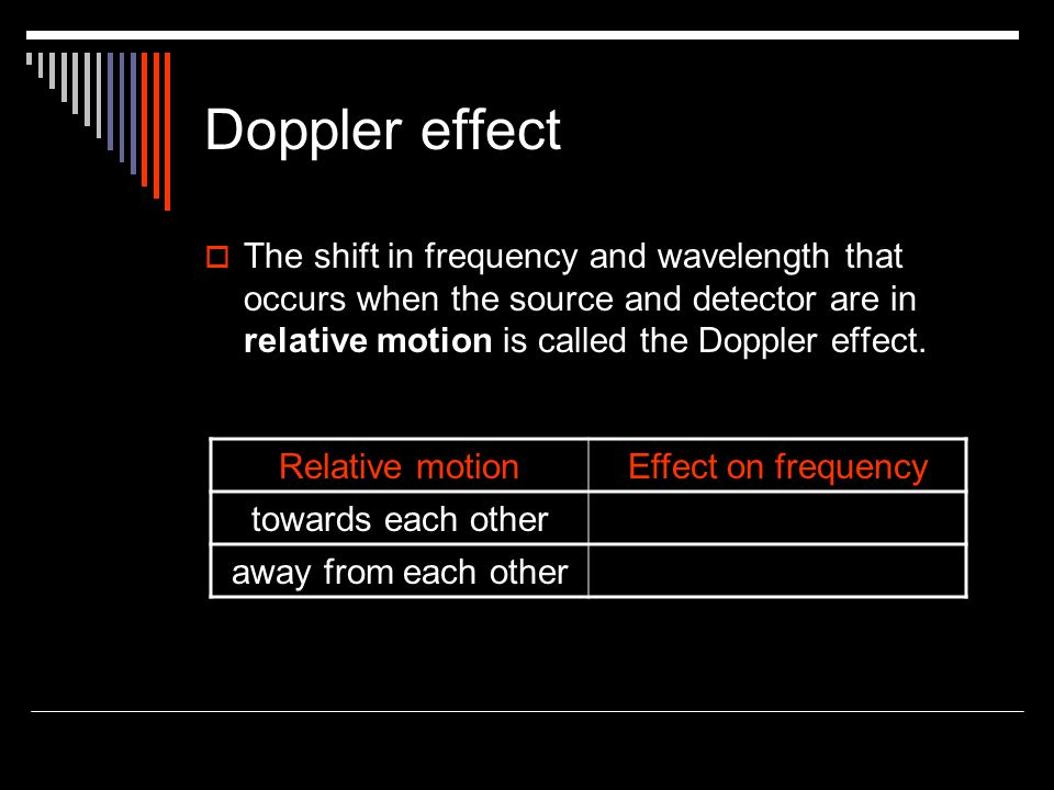 Doppler effect  The shift in frequency and wavelength that occurs when the source and detector are in relative motion is called the Doppler effect.