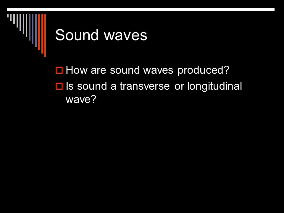Sound waves  How are sound waves produced?  Is sound a transverse or longitudinal wave?