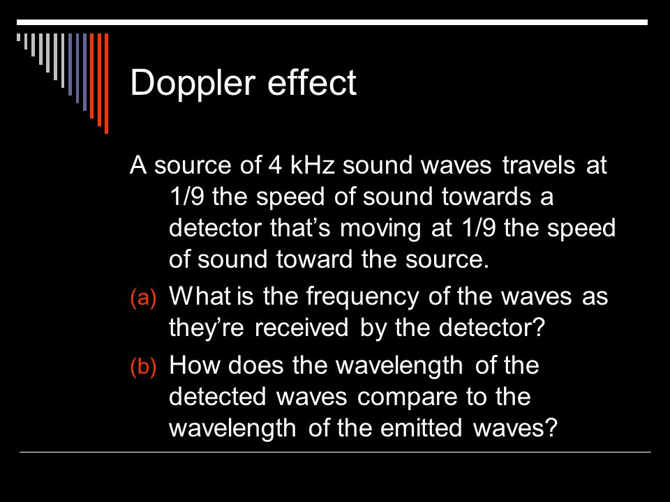 Doppler effect A source of 4 kHz sound waves travels at 1/9 the speed of sound towards a detector that's moving at 1/9 the speed of sound toward the source.