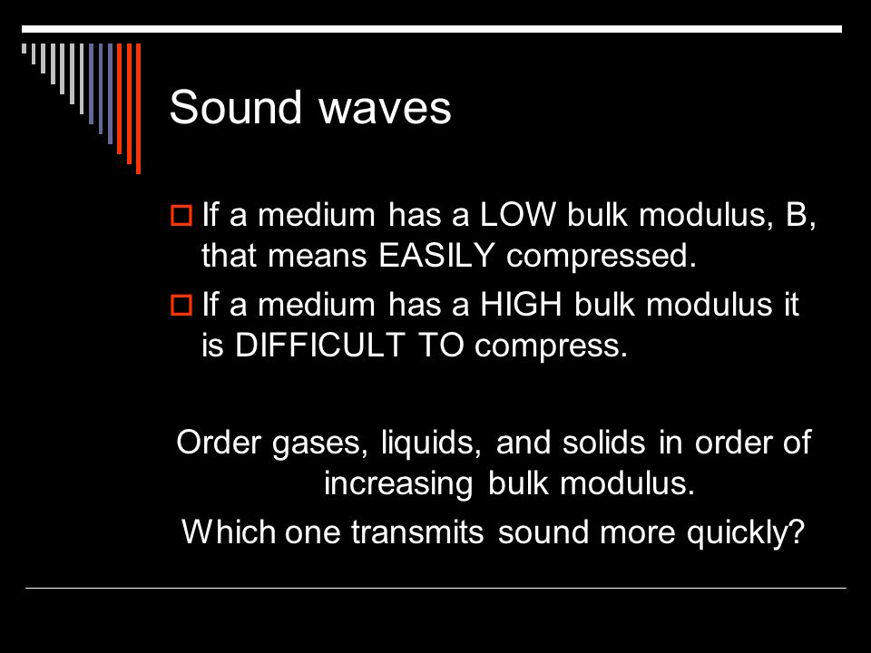 Sound waves  If a medium has a LOW bulk modulus, B, that means EASILY compressed.