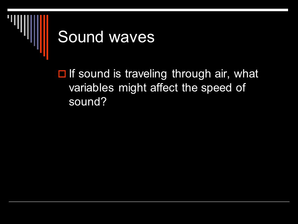 Sound waves  If sound is traveling through air, what variables might affect the speed of sound?