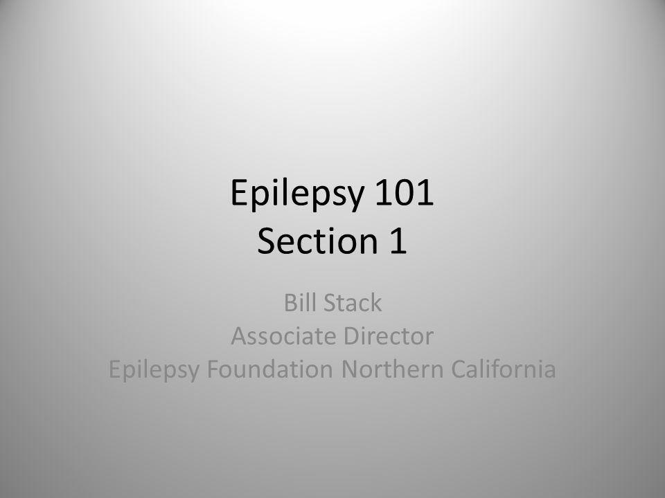 Epilepsy 101 Section 1 Bill Stack Associate Director Epilepsy Foundation Northern California