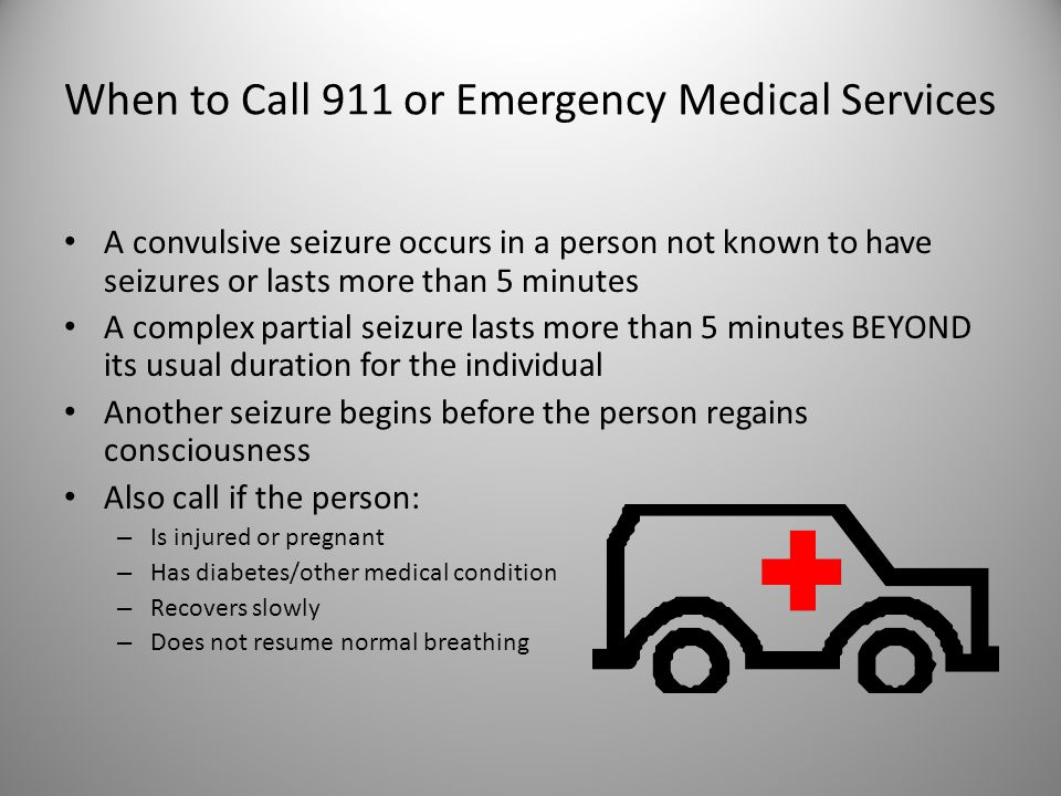 When to Call 911 or Emergency Medical Services A convulsive seizure occurs in a person not known to have seizures or lasts more than 5 minutes A complex partial seizure lasts more than 5 minutes BEYOND its usual duration for the individual Another seizure begins before the person regains consciousness Also call if the person: – Is injured or pregnant – Has diabetes/other medical condition – Recovers slowly – Does not resume normal breathing 14