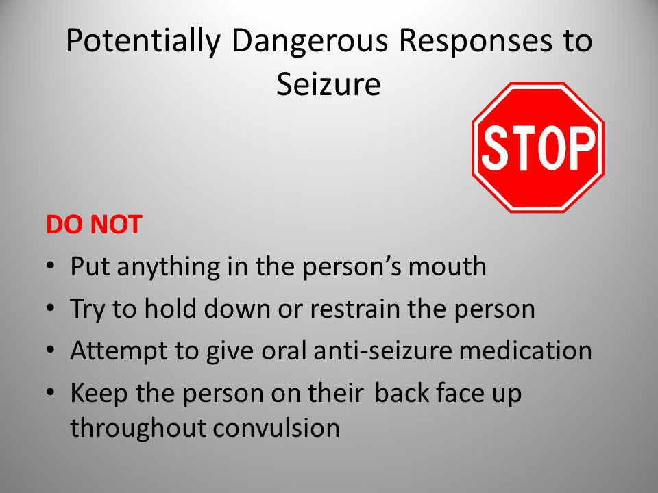 Potentially Dangerous Responses to Seizure DO NOT Put anything in the person's mouth Try to hold down or restrain the person Attempt to give oral anti-seizure medication Keep the person on theirback face up throughout convulsion 15