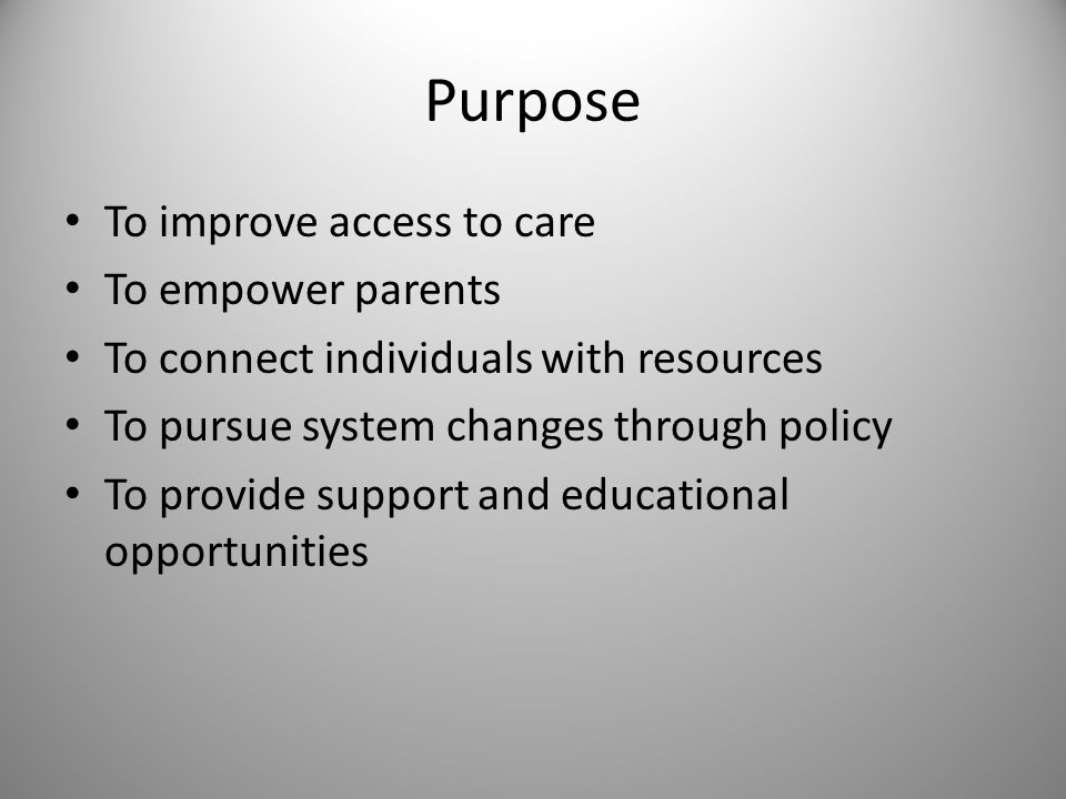 Purpose To improve access to care To empower parents To connect individuals with resources To pursue system changes through policy To provide support and educational opportunities