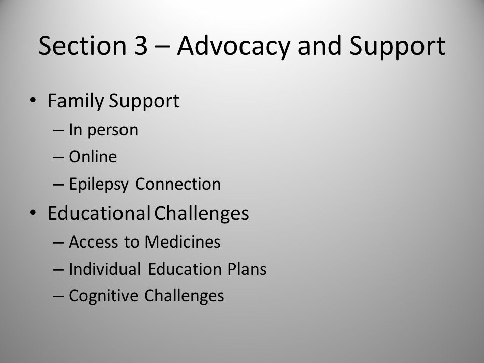 Section 3 – Advocacy and Support Family Support – In person – Online – Epilepsy Connection Educational Challenges – Access to Medicines – Individual Education Plans – Cognitive Challenges