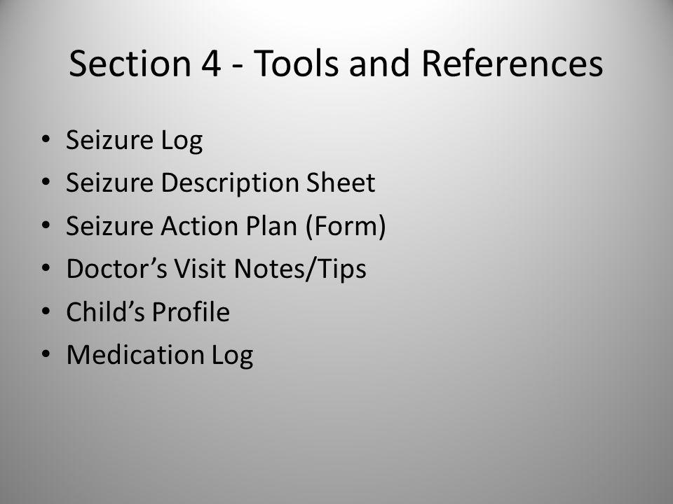 Section 4 - Tools and References Seizure Log Seizure Description Sheet Seizure Action Plan (Form) Doctor's Visit Notes/Tips Child's Profile Medication Log