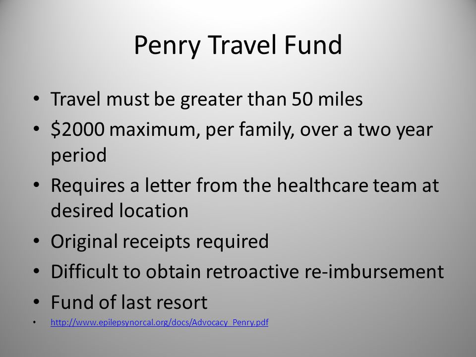 Penry Travel Fund Travel must be greater than 50 miles $2000 maximum, per family, over a two year period Requires a letter from the healthcare team at desired location Original receipts required Difficult to obtain retroactive re-imbursement Fund of last resort http://www.epilepsynorcal.org/docs/Advocacy_Penry.pdf