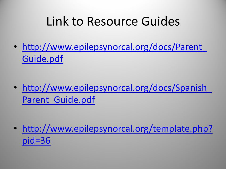 Link to Resource Guides http://www.epilepsynorcal.org/docs/Parent_ Guide.pdf http://www.epilepsynorcal.org/docs/Parent_ Guide.pdf http://www.epilepsynorcal.org/docs/Spanish_ Parent_Guide.pdf http://www.epilepsynorcal.org/docs/Spanish_ Parent_Guide.pdf http://www.epilepsynorcal.org/template.php.