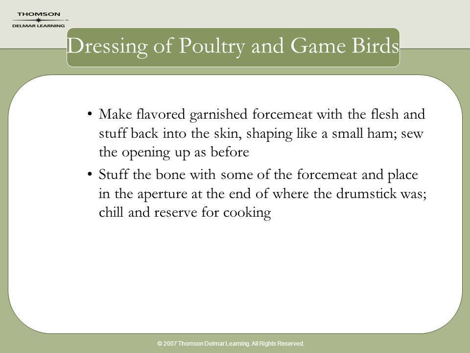 © 2007 Thomson Delmar Learning. All Rights Reserved. Dressing of Poultry and Game Birds Make flavored garnished forcemeat with the flesh and stuff bac
