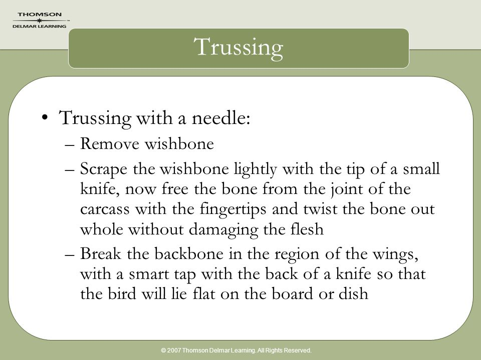 © 2007 Thomson Delmar Learning. All Rights Reserved. Trussing Trussing with a needle: –Remove wishbone –Scrape the wishbone lightly with the tip of a