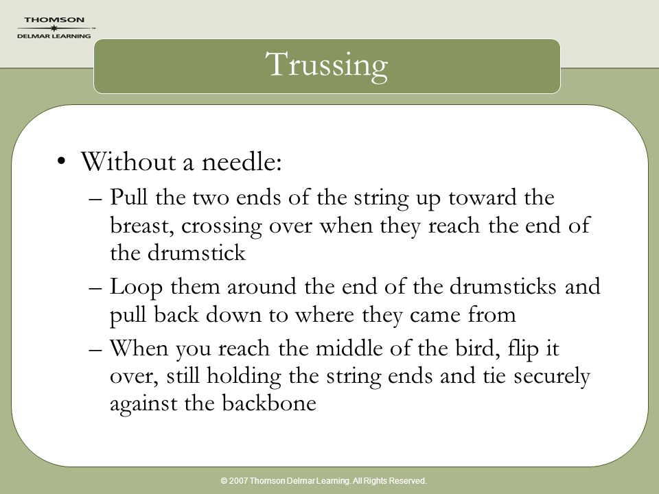 © 2007 Thomson Delmar Learning. All Rights Reserved. Trussing Without a needle: –Pull the two ends of the string up toward the breast, crossing over w