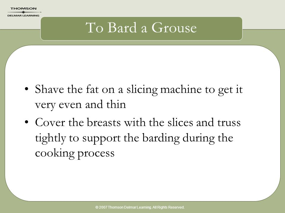 © 2007 Thomson Delmar Learning. All Rights Reserved. To Bard a Grouse Shave the fat on a slicing machine to get it very even and thin Cover the breast