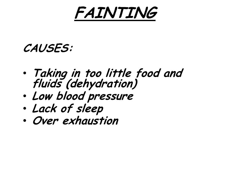 FAINTING CAUSES: Taking in too little food and fluids (dehydration)  Low blood pressure Lack of sleep Over exhaustion
