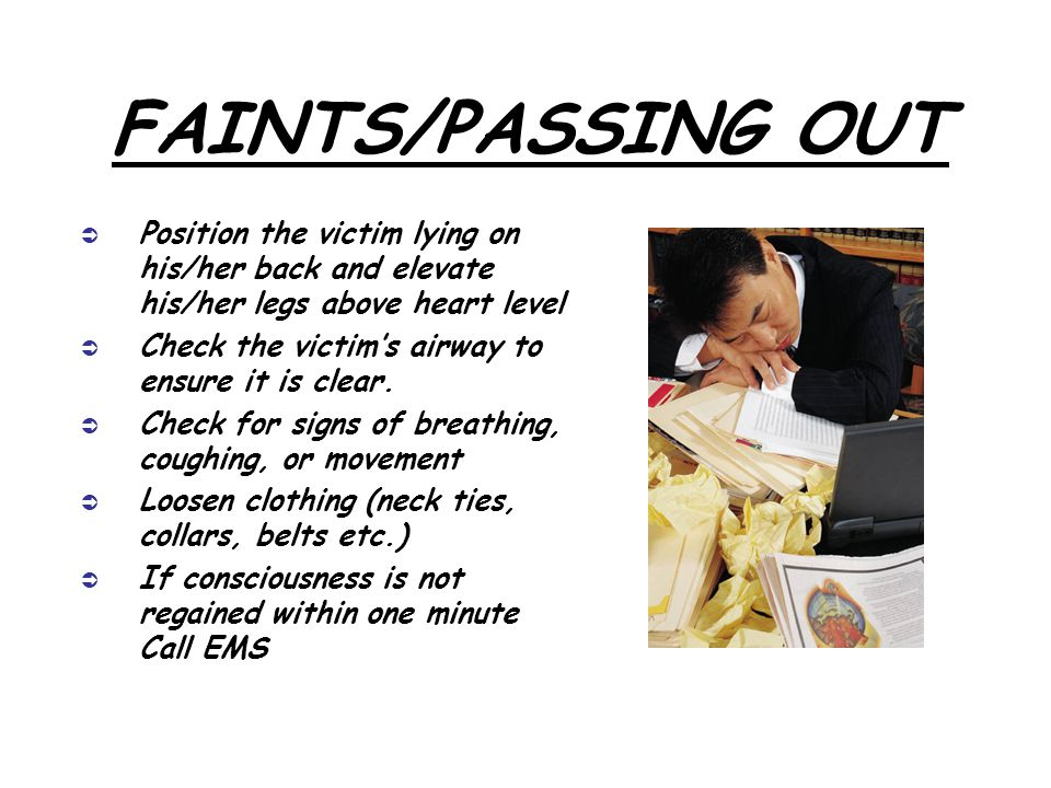 FAINTS/PASSING OUT  Position the victim lying on his/her back and elevate his/her legs above heart level  Check the victim's airway to ensure it is