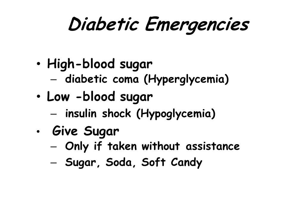 Diabetic Emergencies High-blood sugar – diabetic coma (Hyperglycemia)  Low -blood sugar – insulin shock (Hypoglycemia)  Give Sugar – Only if taken w