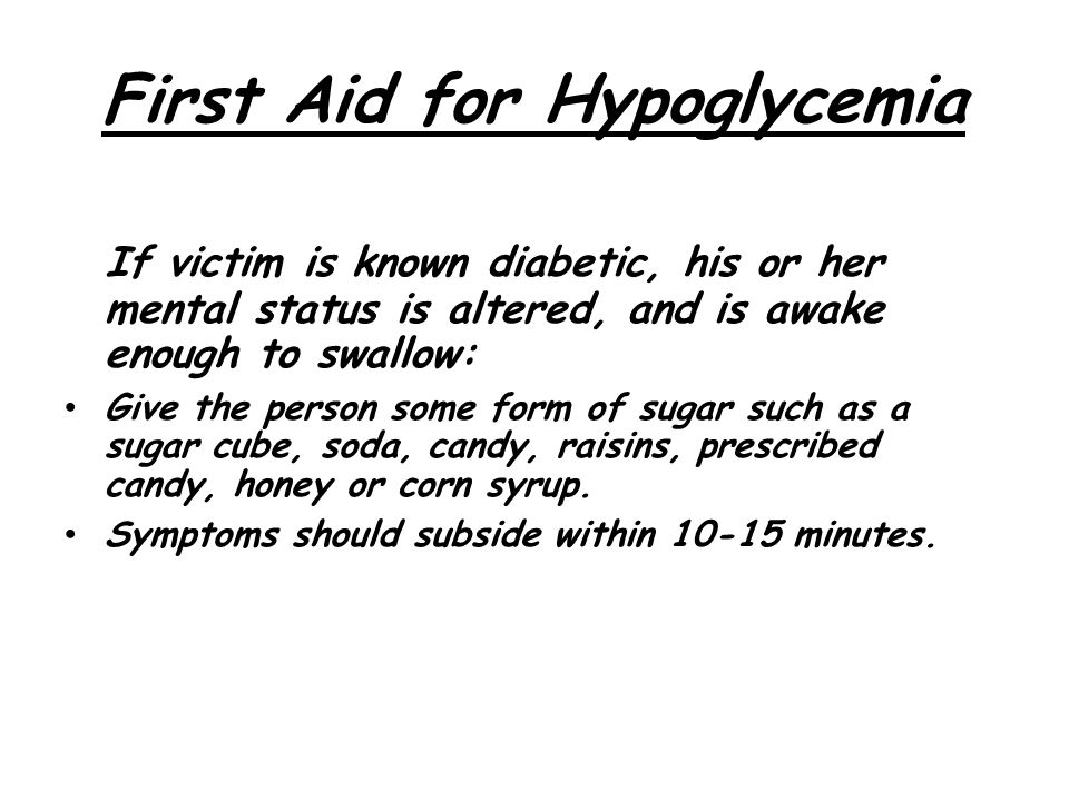 First Aid for Hypoglycemia If victim is known diabetic, his or her mental status is altered, and is awake enough to swallow: Give the person some form