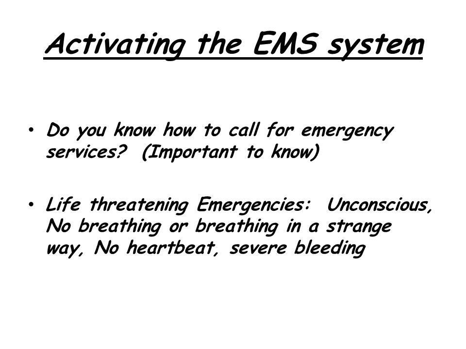 Activating the EMS system Do you know how to call for emergency services? (Important to know)  Life threatening Emergencies: Unconscious, No breathin