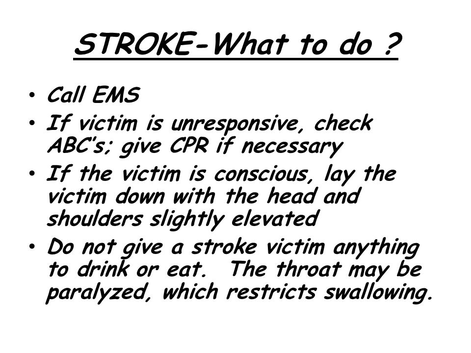 STROKE-What to do ? Call EMS If victim is unresponsive, check ABC's; give CPR if necessary If the victim is conscious, lay the victim down with the he