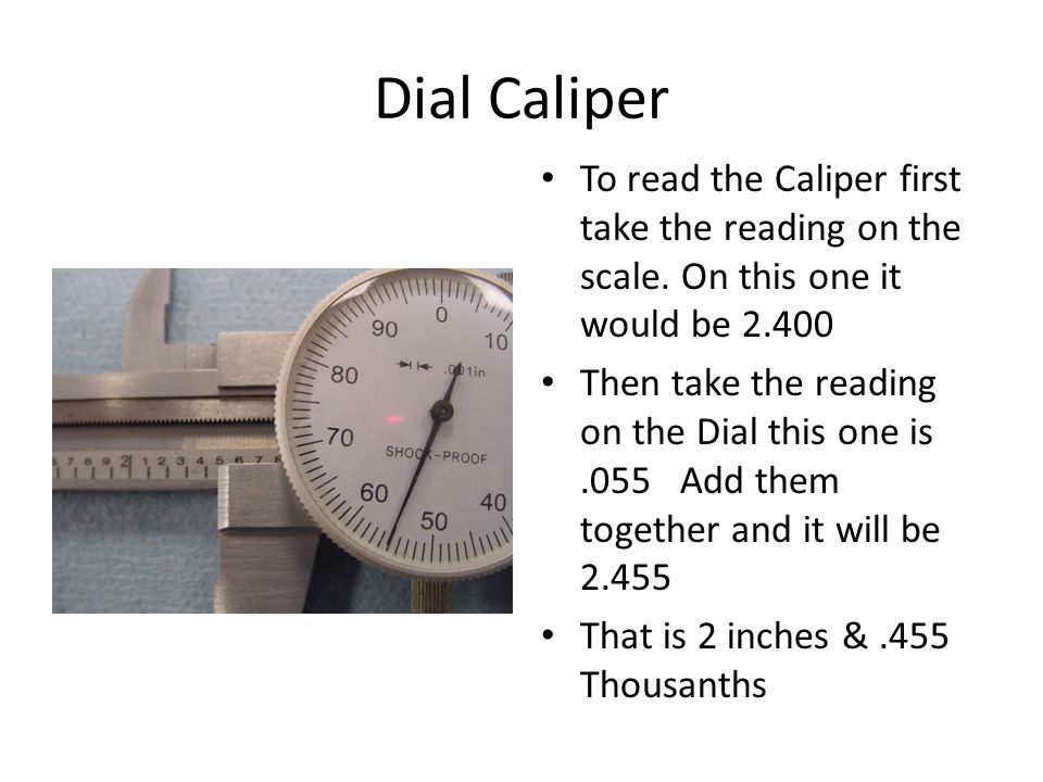 Dial Caliper To read the Caliper first take the reading on the scale.